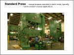 standard press manual presses operated in batch mode typically low to medium volume applications