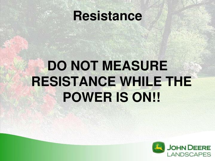 DO NOT MEASURE RESISTANCE WHILE THE POWER IS ON!!