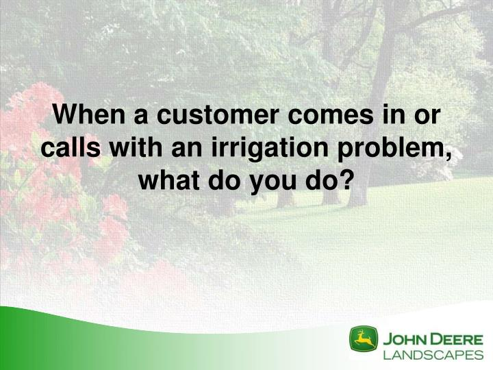 When a customer comes in or calls with an irrigation problem, what do you do?