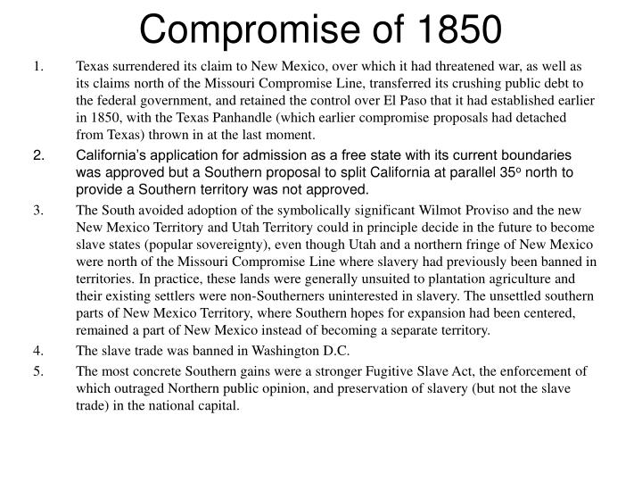 compromise 1850 summary essay The compromise of 1850 determined how the anti-slavery north and the pro-slavery south would deal with new territories in the united states california wanted to be a free state after the end of the united states/mexico war, texas was claiming land as far away as santa fe, new mexico people weren.