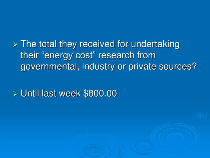 """The total they received for undertaking their """"energy cost"""" research from governmental, industry or private sources?"""