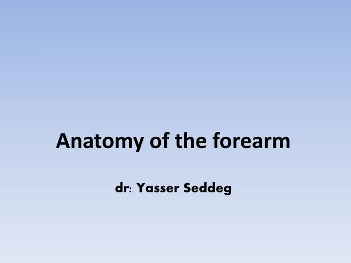 anatomy of the forearm dr yasser seddeg