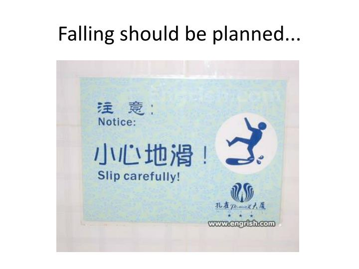 Falling should be planned...