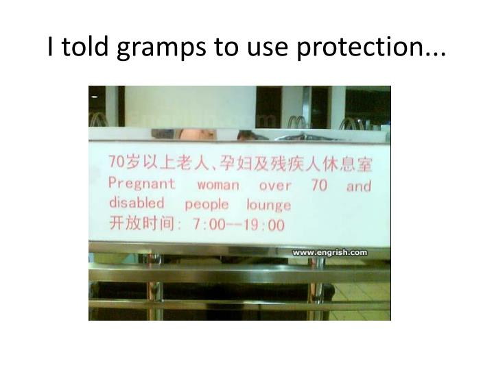 I told gramps to use protection...