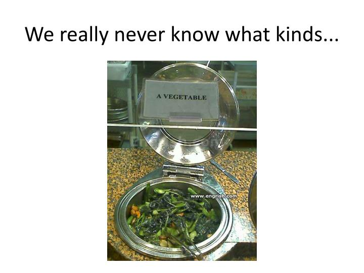 We really never know what kinds...