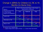 change in bins for children 0 2 bl to 18 months in home only