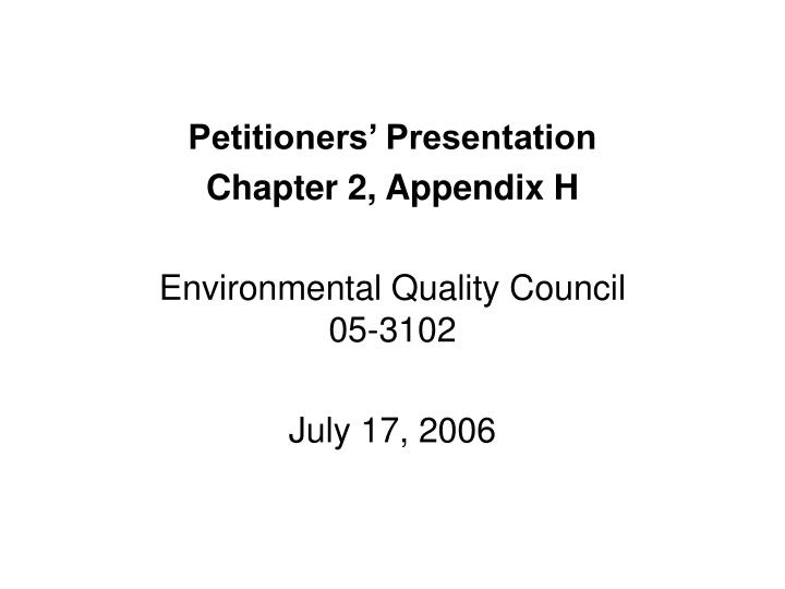 Petitioners presentation chapter 2 appendix h environmental quality council 05 3102 july 17 2006