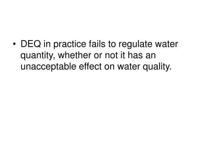 DEQ in practice fails to regulate water quantity, whether or not it has an unacceptable effect on water quality.