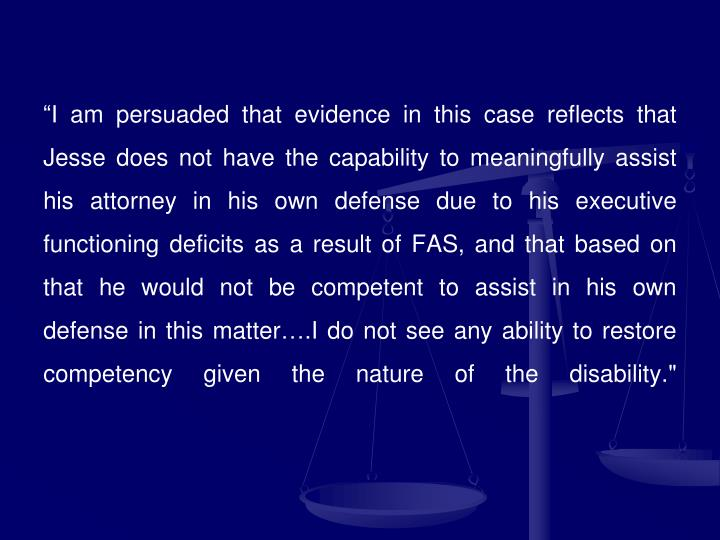 """""""I am persuaded that evidence in this case reflects that Jesse does not have the capability to meaningfully assist his attorney in his own defense due to his executive functioning deficits as a result of FAS, and that based on that he would not be competent to assist in his own defense in this matter….I do not see any ability to restore competency given the nature of the disability."""""""