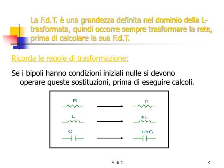 La F.d.T. è una grandezza definita nel dominio della L-trasformata, quindi occorre sempre trasformare la rete, prima di calcolare la sua F.d.T.