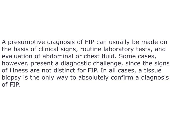 A presumptive diagnosis of FIP can usually be made on the basis of clinical signs, routine laboratory tests, and evaluation of abdominal or chest fluid. Some cases, however, present a diagnostic challenge, since the signs of illness are not distinct for FIP. In all cases, a tissue biopsy is the only way to absolutely confirm a diagnosis of FIP.