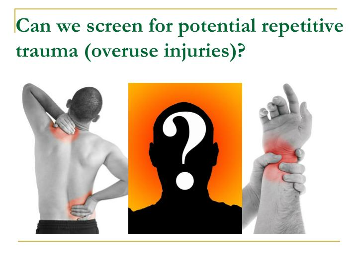 Can we screen for potential repetitive trauma (overuse injuries)?