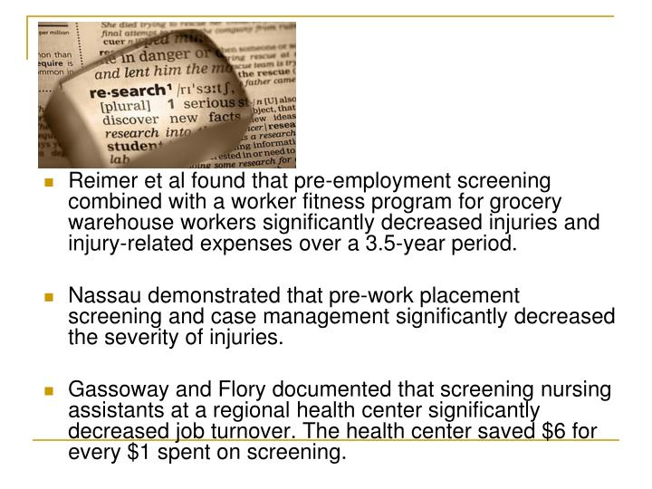 Reimer et al found that pre-employment screening combined with a worker fitness program for grocery warehouse workers significantly decreased injuries and injury-related expenses over a 3.5-year period.