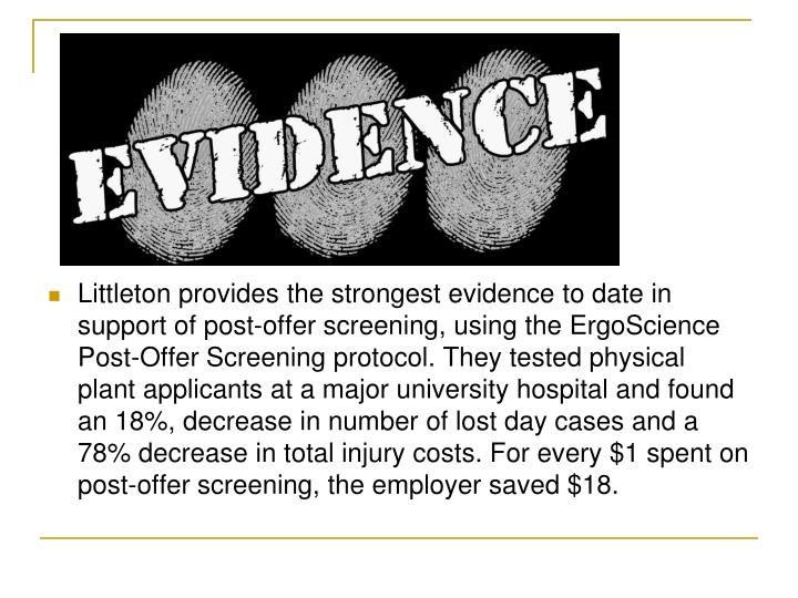 Littleton provides the strongest evidence to date in support of post-offer screening, using the ErgoScience Post-Offer Screening protocol. They tested physical plant applicants at a major university hospital and found an 18%, decrease in number of lost day cases and a 78% decrease in total injury costs. For every $1 spent on post-offer screening, the employer saved $18.