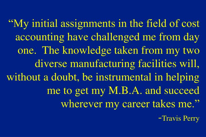 """""""My initial assignments in the field of cost accounting have challenged me from day one.  The knowledge taken from my two diverse manufacturing facilities will, without a doubt, be instrumental in helping me to get my M.B.A. and succeed wherever my career takes me."""""""