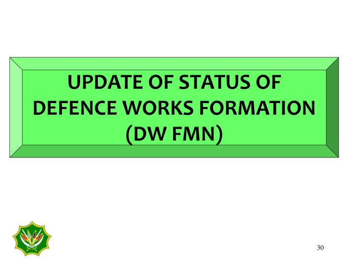 UPDATE OF STATUS OF DEFENCE WORKS FORMATION (DW FMN)
