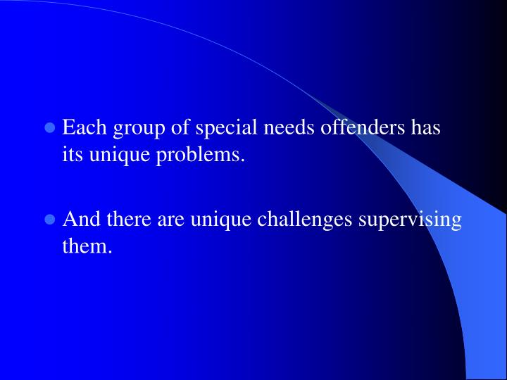 Each group of special needs offenders has its unique problems.