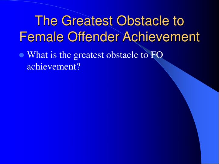 The Greatest Obstacle to Female Offender Achievement