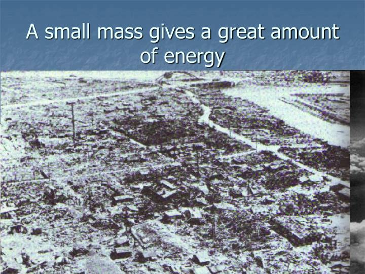 A small mass gives a great amount of energy