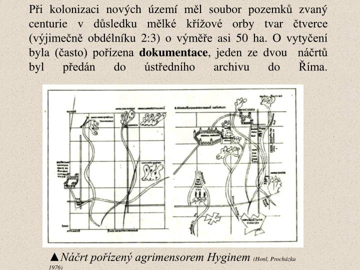 Při kolonizaci nových území měl soubor pozemků zvaný centurie v důsledku mělké křížové orby tvar čtverce (výjimečně obdélníku 2:3) o výměře asi 50 ha. Ovytyčení byla (často) pořízena