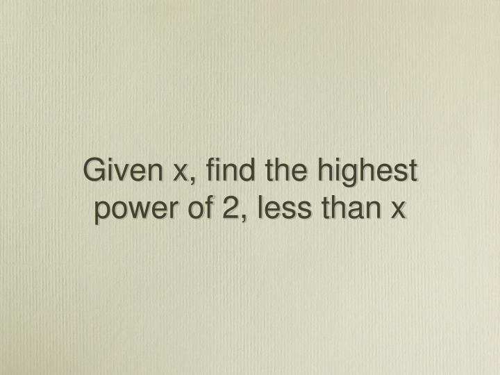 Given x, find the highest power of 2, less than x