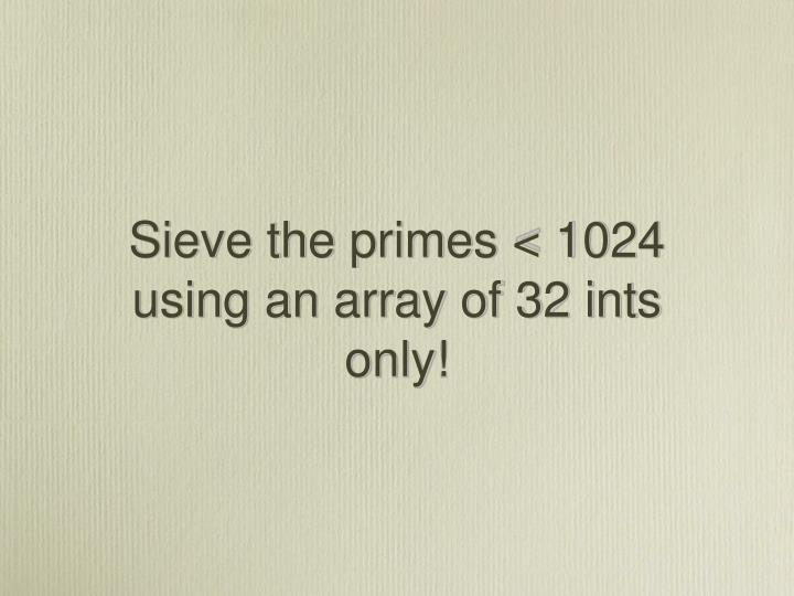 Sieve the primes < 1024 using an array of 32 ints only!