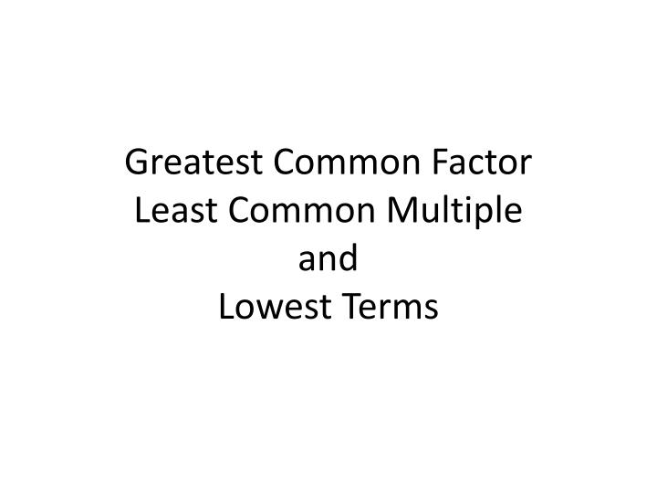 greatest common factor least common multiple and lowest terms n.