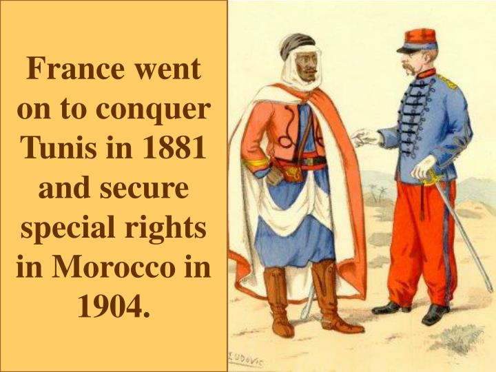 France went on to conquer Tunis in 1881 and secure special rights in Morocco in 1904.