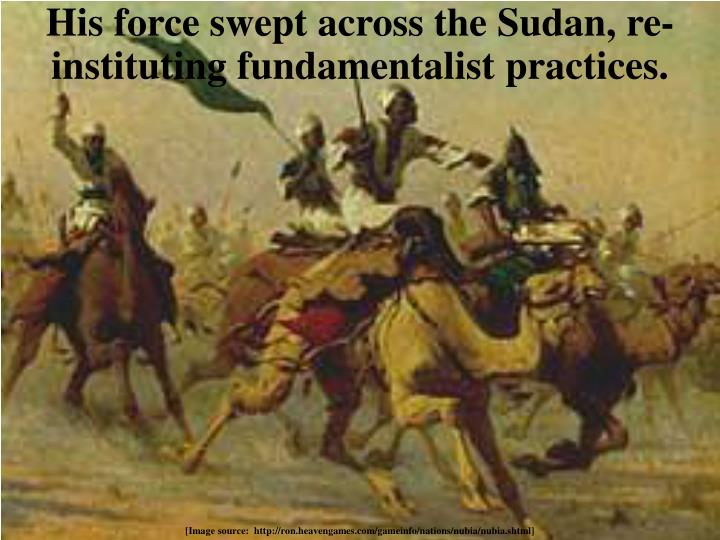 His force swept across the Sudan, re-instituting fundamentalist practices.