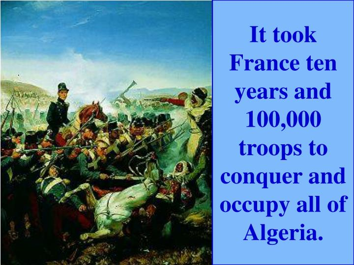 It took France ten years and 100,000 troops to conquer and occupy all of Algeria.