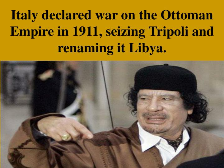 Italy declared war on the Ottoman Empire in 1911, seizing Tripoli and renaming it Libya.