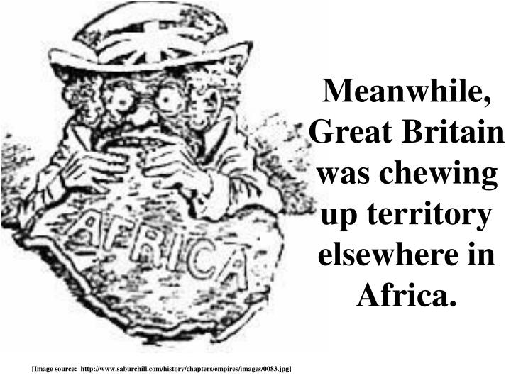Meanwhile, Great Britain was chewing up territory elsewhere in Africa.