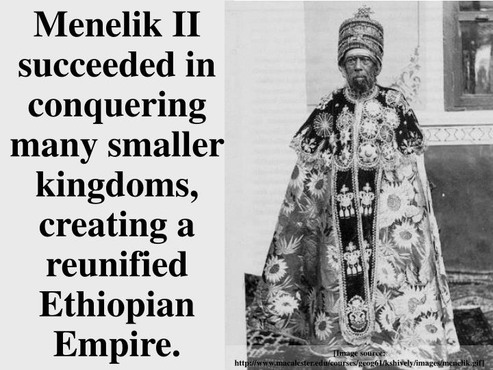 Menelik II succeeded in conquering many smaller kingdoms, creating a reunified Ethiopian Empire.
