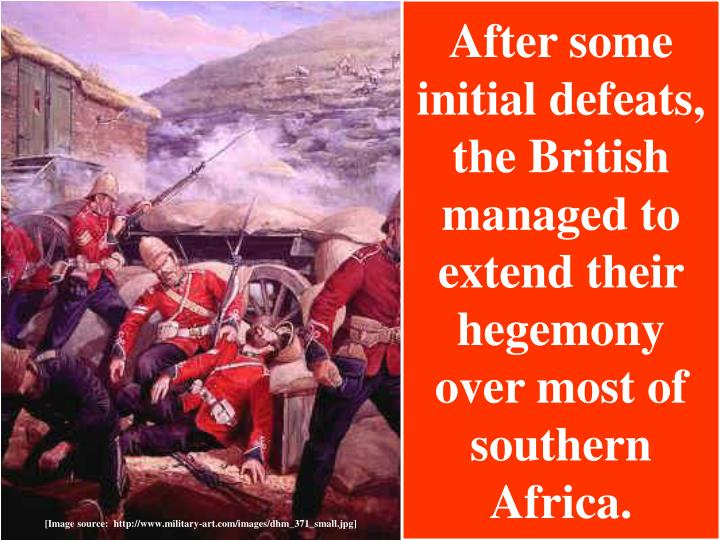 After some initial defeats, the British managed to extend their hegemony over most of southern Africa.