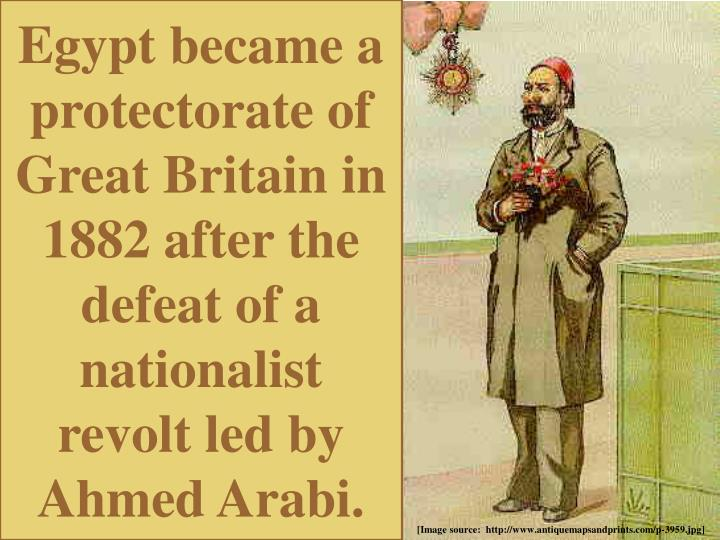 Egypt became a protectorate of Great Britain in 1882 after the defeat of a nationalist revolt led by Ahmed Arabi.