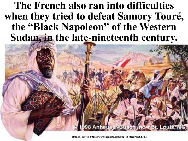 "The French also ran into difficulties when they tried to defeat Samory Touré, the ""Black Napoleon"" of the Western Sudan, in the late-nineteenth century."