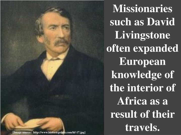 Missionaries such as David Livingstone often expanded European knowledge of the interior of Africa as a result of their travels.