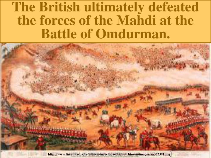 The British ultimately defeated the forces of the Mahdi at the Battle of Omdurman.