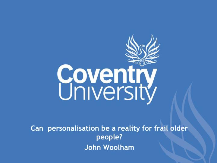 can personalisation be a reality for frail older people john woolham n.