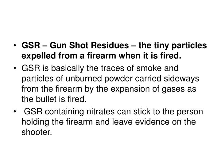 GSR – Gun Shot Residues – the tiny particles expelled from a firearm when it is fired.