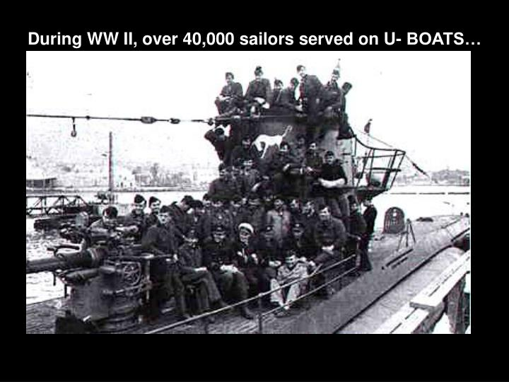 During WW II, over 40,000 sailors served on U- BOATS…