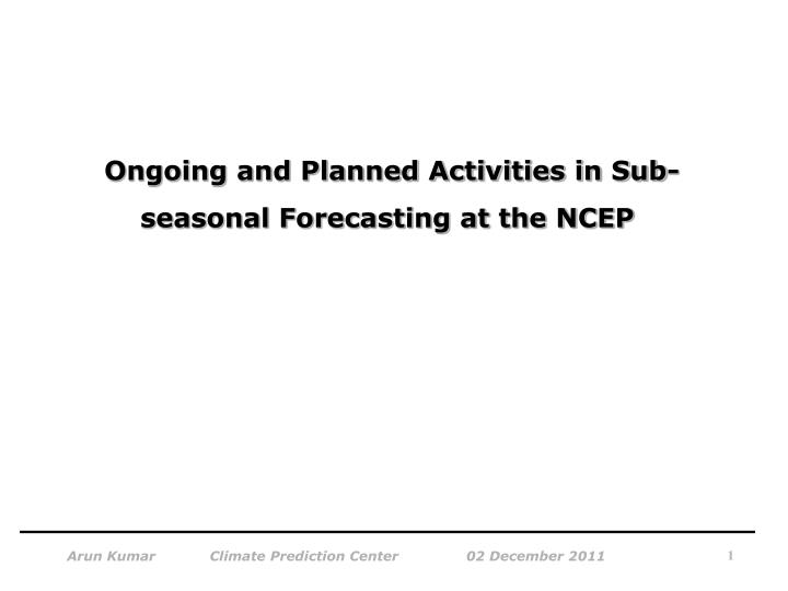 ongoing and planned activities in sub seasonal forecasting at the ncep n.