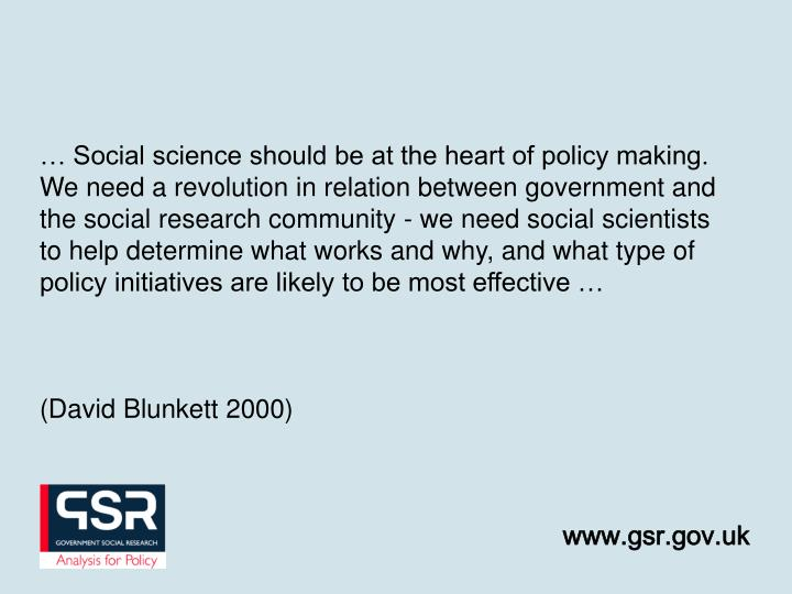 … Social science should be at the heart of policy making.  We need a revolution in relation between government and the social research community - we need social scientists to help determine what works and why, and what type of policy initiatives are likely to be most effective …