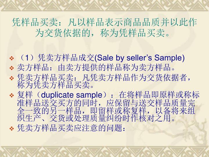 凭样品买卖:凡以样品表示商品品质并以此作为交货依据的,称为凭样品买卖。