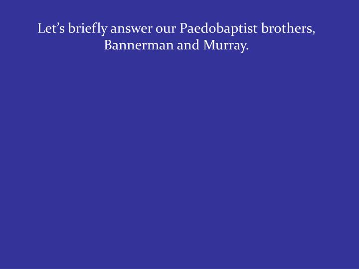 Let's briefly answer our Paedobaptist brothers, Bannerman and Murray.