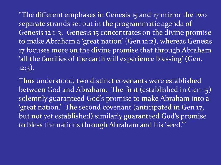 """""""The different emphases in Genesis 15 and 17 mirror the two separate strands set out in the programmatic agenda of Genesis 12:1-3.  Genesis 15 concentrates on the divine promise to make Abraham a 'great nation' (Gen 12:2), whereas Genesis 17 focuses more on the divine promise that through Abraham 'all the families of the earth will experience blessing' (Gen. 12:3)."""