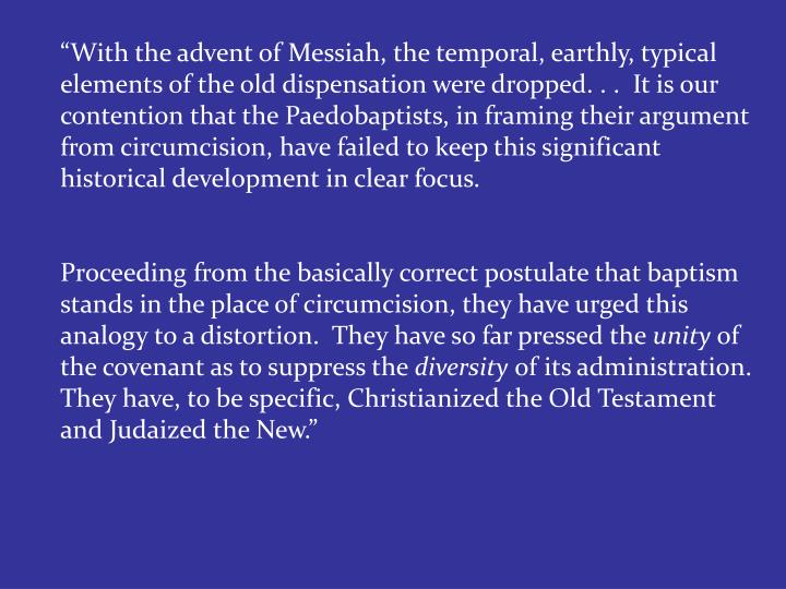 """""""With the advent of Messiah, the temporal, earthly, typical elements of the old dispensation were dropped. . .  It is our contention that the Paedobaptists, in framing their argument from circumcision, have failed to keep this significant historical development in clear focus."""