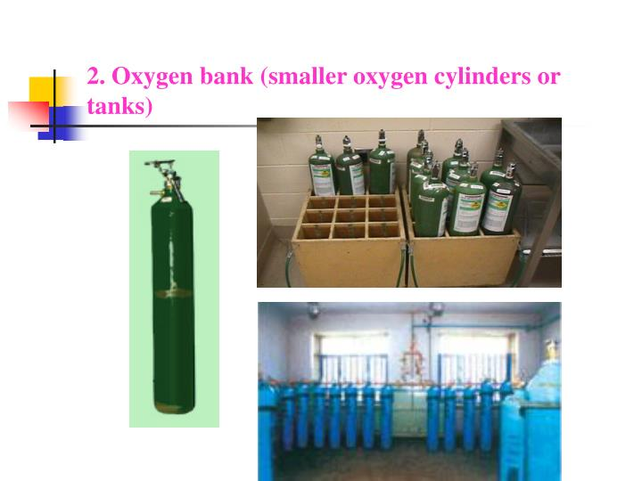 2. Oxygen bank (smaller oxygen cylinders or tanks)