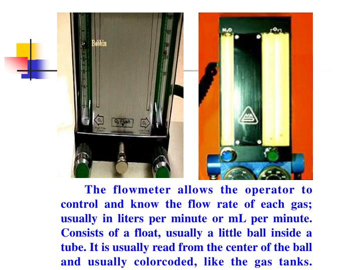 The flowmeter allows the operator to control and know the flow rate of each gas; usually in liters per minute or mL per minute. Consists of a float, usually a little ball inside a tube. It is usually read from the center of the ball and usually colorcoded, like the gas tanks.