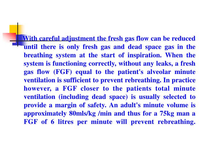 With careful adjustment the fresh gas flow can be reduced until there is only fresh gas and dead space gas in the breathing system at the start of inspiration. When the system is functioning correctly, without any leaks, a fresh gas flow (FGF) equal to the patient's alveolar minute ventilation is sufficient to prevent rebreathing. In practice however, a FGF closer to the patients total minute ventilation (including dead space) is usually selected to provide a margin of safety. An adult's minute volume is approximately 80mls/kg /min and thus for a 75kg man a FGF of 6 litres per minute will prevent rebreathing.
